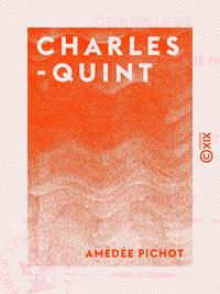 Charles-Quint - Chronique de sa vie intérieure et de sa vie politique, de son abdication et de sa re