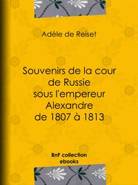 Souvenirs de la cour de Russie sous l'empereur Alexandre de 1807 ? 1813