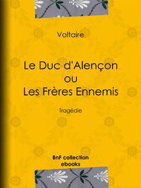 Le Duc d'Alen?on ou Les Fr?res ennemis