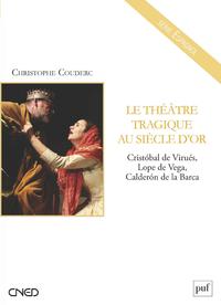 Le théâtre tragique au Siècle d'or, Cristobal de Virués, Lope de Vega, Calderon de la Barca