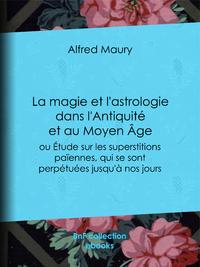 La Magie et l'Astrologie dans l'Antiquit? et au Moyen ?ge