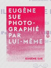Eugène Sue photographié par lui-même, FRAGMENTS DE CORRESPONDANCE NON INTERROMPUE DE 1853 AU 1ER AOÛT 1857 AVANT-VEILLE DE SA MORT, PRÉCÉD