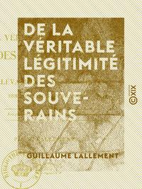 De la véritable légitimité des souverains - De l'élévation et de la chute des dynasties en France