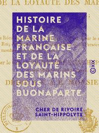 Histoire de la marine française et de la loyauté des marins sous Buonaparte - Contenant en outre le