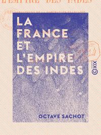 La France et l'Empire des Indes - Les fondateurs de la domination française dans la péninsule indien