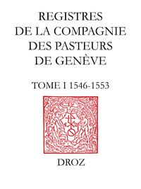 Registres de la Compagnie des pasteurs de Genève au temps de Calvin. T.I, 1546-1553 : Délibérations