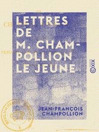 Lettres de M. Champollion le jeune - Écrites pendant son voyage en Égypte, en 1828 et 1829