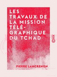 Les Travaux de la mission télégraphique du Tchad - 1910-1913