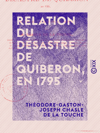 Relation du d?sastre de Quiberon, en 1795 - Et r?futation des souvenirs historiques de M. Rouget de