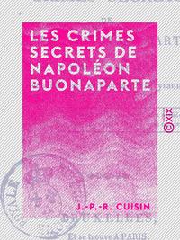 Les Crimes secrets de Napol?on Buonaparte - Faits historiques recueillis par une victime de sa tyran