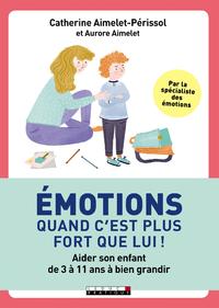 Emotions : quand c'est plus fort que lui ! : aider son enfant de 3 à 11 ans à bien grandir
