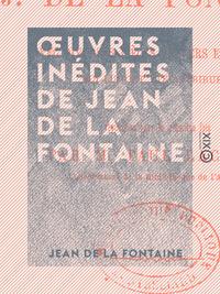 OEuvres inédites de Jean de La Fontaine, AVEC DIVERSES PIÈCES EN VERS ET EN PROSE QUI LUI ONT ÉTÉ ATTRIBUÉES