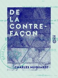 De la contrefaçon - Et de son influence pernicieuse sur la littérature, la librairie et les branches