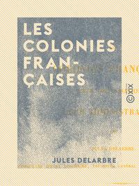 Les Colonies françaises - Leur organisation, leur administration et leurs principaux actes organique
