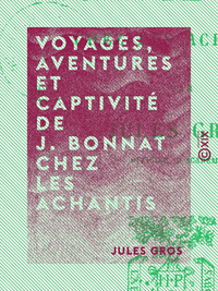 Voyages, aventures et captivit? de J. Bonnat chez les Achantis