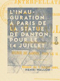L'Inauguration ? Paris de la statue de Danton, pour le 14 juillet, Interpellation adress?e au ministre de l'Int?rieur par M. H. Wallon (s?ance du 7 juillet 1891)