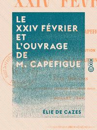 Le XXIV f?vrier et l'ouvrage de M. Capefigue - Avec un mot sur l'Histoire de la r?volution de 1848 d