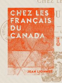 Chez les Français du Canada - Les émigrants, Québec, Montréal, Ottawa, le Grand-Ouest, Vancouver