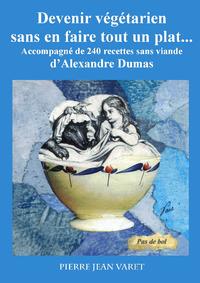 Devenir végétarien sans en faire tout un plat ..., Accompagné de 240 recettes sans viande d'Alexandre Dumas