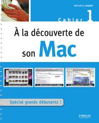 A la découverte de son Mac, SPÉCIAL GRANDS DÉBUTANTS ! - CAHIER MAC N°1