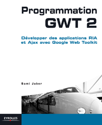 Programmation GWT 2, DÉVELOPPER DES APPLICATIONS RIA ET AJAX AVEC LE GOOGLE WEB TOOLKIT