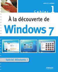 A la découverte de Windows 7, SPÉCIAL DÉBUTANTS - CAHIER WINDOWS N°1
