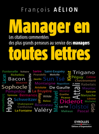Manager en toutes lettres, LES CITATIONS COMMENTÉES DES PLUS GRANDS PENSEURS AU SERVICE DES MANAGERS