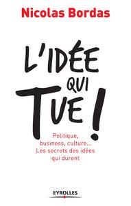 L'idée qui tue !, POLITIQUE, BUSINESS, CULTURE... LES SECRETS DES IDÉES QUI DURENT