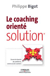 Le coaching orienté solution, CESSEZ DE RÉSOUDRE DES PROBLÈMES, CONSTRUISEZ DES SOLUTIONS