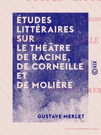 Études littéraires sur le théâtre de Racine, de Corneille et de Molière