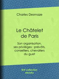 Le Châtelet de Paris, Son organisation, ses privilèges : prévôts, conseillers, chevaliers du guet...