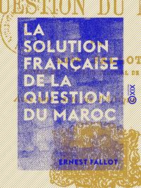 La Solution fran?aise de la question du Maroc