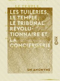 Les Tuileries, le Temple, le Tribunal révolutionnaire et la Conciergerie - Sous la tyrannie de la Co