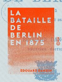 La Bataille de Berlin en 1875 - Souvenirs d'un vieux soldat de la Landwehr