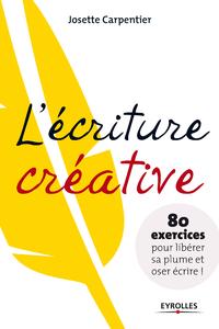 L'écriture créative, 80 EXERCICES POUR LIBÉRER SA PLUME ET OSER ÉCRIRE !