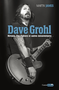 Dave Grohl. Nirvana, Foo Fighters et autres m?saventures