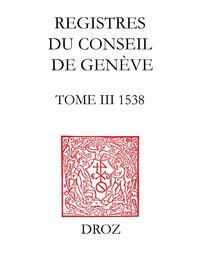 Registres du Conseil de Genève à l'époque de Calvin. Tome III, du 1er janvier au 31 décembre 1538 (2