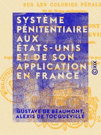 Syst?me p?nitentiaire aux ?tats-Unis et de son application en France, Suivi d'un Appendice sur les colonies p?nales et de notes statistiques