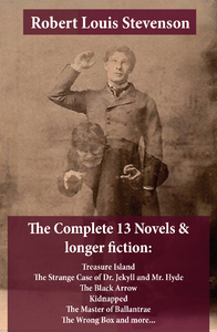The Complete 13 Novels & longer fiction: Treasure Island, The Strange Case of Dr. Jekyll and Mr. Hyd