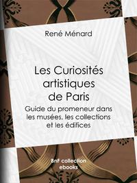 Les Curiosit?s artistiques de Paris, Guide du promeneur dans les mus?es, les collections et les ?difices