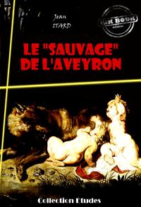 Le « sauvage » de l'Aveyron : Mémoire et Rapport, édition intégrale