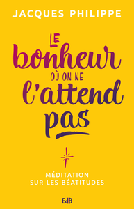 LE BONHEUR OU ON NE L'ATTEND PAS, MÉDITATION SUR LES BÉATITUDES