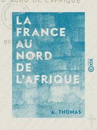 La France au nord de l'Afrique - Étude sur la question algérienne