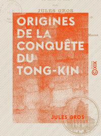Origines de la conqu?te du Tong-Kin - Depuis l'exp?dition de Jean Dupuis jusqu'? la mort de Henri Ri