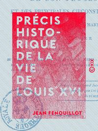Précis historique de la vie de Louis XVI - De son procès et des principales circonstances qui ont ac