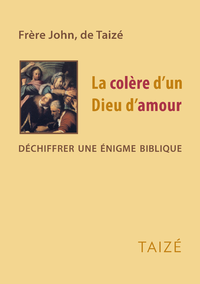 LA COLERE D'UN DIEU D'AMOUR - DECHIFFRER UNE ENIGME BIBLIQUE