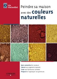 Peindre sa maison avec des couleurs naturelles, BIEN CONNAÎTRE LES COULEURS - CHOISIR SES PIGMENTS NATURELS - CRÉER SES HARMONIES COLORÉES - PRÉPARE