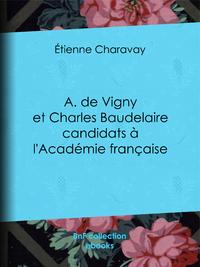 A. de Vigny et Charles Baudelaire candidats ? l'Acad?mie fran?aise