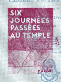 Six journées passées au Temple - Et autres détails sur la famille royale, qui y a été détenue