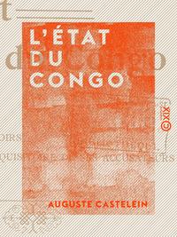 L'État du Congo - Ses origines, ses droits, ses devoirs, le réquisitoire de ses accusateurs